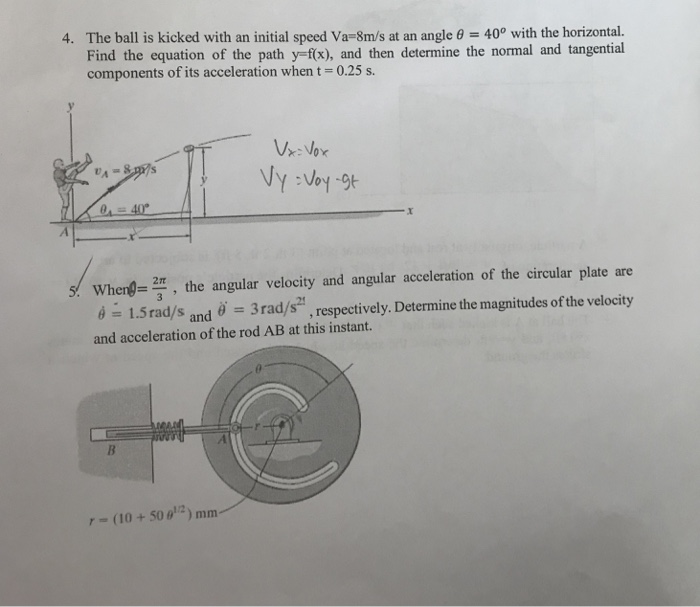 4. The ball is kicked with an initial speed Va-8m/s at an angle 0 400 with the horizontal. Find the equation of the path y-fx), and then determine the normal and tangential components of its acceleration whent-0.25 s. UA When the angular velocity and angular acceleration of the circular plate are é 1.Srad/s and 3rad/s , respectively. Determine the magnitudes of the velocity and acceleration of the rod AB at this instant. (10 + 50 θǐ.2 ) mm