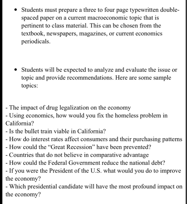 * Students must prepare a three to four page typewritten double spaced paper on a current macroeconomic topic that is pertinent to class material. This can be chosen from the textbook, newspapers, magazines, or current economics periodicals. Students will be expected to analyze and evaluate the issue or topic and provide recommendations. Here are some sample topics: The impact of drug legalization on the economy Using economics, how would you fix the homeless problem in California? - Is the bullet train viable in California? How do interest rates affect consumers and their purchasing patterns How could the Great Recession have been prevented? Countries that do not believe in comparative advantage - How could the Federal Government reduce the national debt? the economy? the economy? If you were the President of the U.S. what would you do to improve Which presidential candidate will have the most profound impact on