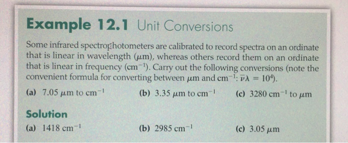 Example 12.1 Unit Conversions Some infrared spectrophotometers are calibrated to record spectra on an ordinate that is linear in wavelength (μm), whereas others record them on an ordinate that is linear in frequency (cm-). Carry out the following conversions (note the convenient formula for converting between μm and cm-1. νλ 104). (a) 7.05 μm to cm-1 1 m (c) 3280 cm-1 to μm Solution (a) 1418 cm-1 (b) 2985 cm-1 (c) 3.05 μm
