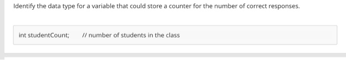 Identify the data type for a variable that could store a counter for the number of correct responses. int studentCount; //number of students in the class