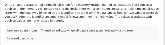 Write an appropriate compile-time initialization for a memory location named lastQuestion. Store true as a boolean in the memory cell. Be sure to end the declaration with a semicolon. Recall a compile-time initialization starts with the data type followed by the identifier. You are given the data type as boolean...so what keyword do you use? After the identifier an equal symbol follows and then the initial value. The values associated with boolean values are not enclosed in quotes bool moredata true; uesd to indicate when all data is processed. originally set to true keyword used:true