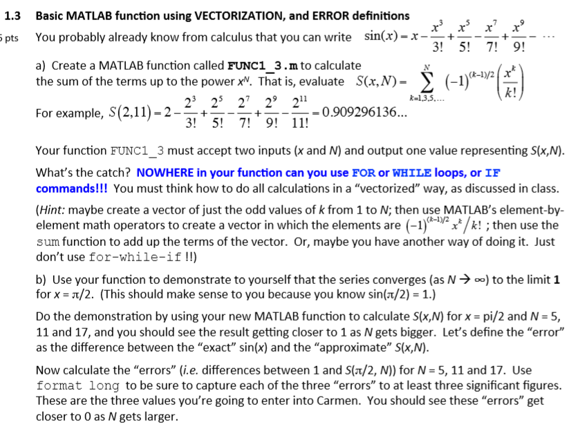 1.3 Basic MATLAB function using VECTORIZATION, and ERROR definitions pts You probably already know from calculus that you can write sin(x) -x--- . a) Create a MATLAB function called FUNC1 3.m to calculate the sum of the terms up to the power xV. That is, evaluate S(x,N) (R-I)/2x k! k-13,5.. For example, S(2,11)-2- 23 25 27 29 211 -+ 3 5! 711-0.909296136 Your function FUNC1_3 must accept two inputs (x and N) and output one value representing S(x,N) Whats the catch? NOWHERE in your function can you use FOR or WHILE loops, or IF commands!!! You must think how to do all calculations in a vectorized way, as discussed in class (Hint: maybe create a vector of just the odd values of k from 1 to N; then use MATLABs element-by- element math operators to create a vector in which the elements are (-1 »,/k! ; then use the sum function to add up the terms of the vector. Or, maybe you have another way of doing it. Just dont use for-while-if !!) b) Use your function to demonstrate to yourself that the series converges (as N - for x-π/2. (This should make sense to you because you know sin(a/2)-1) o) to the limit 1 Do the demonstration by using your new MATLAB function to calculate S(x,N) for x pi/2 and N-5, 11 and 17, and you should see the result getting closer to 1 as N gets bigger. Lets define the error as the difference between the exact sin(x) and the approximate S(x,N) Now calculate the errors (i.e. differences between 1 and S(ax/2, N)) for N 5, 11 and 17. Use format long to be sure to capture each of the three errors to at least three significant figures These are the three values youre going to enter into Carmen. You should see these errors get closer to 0 as N gets larger.