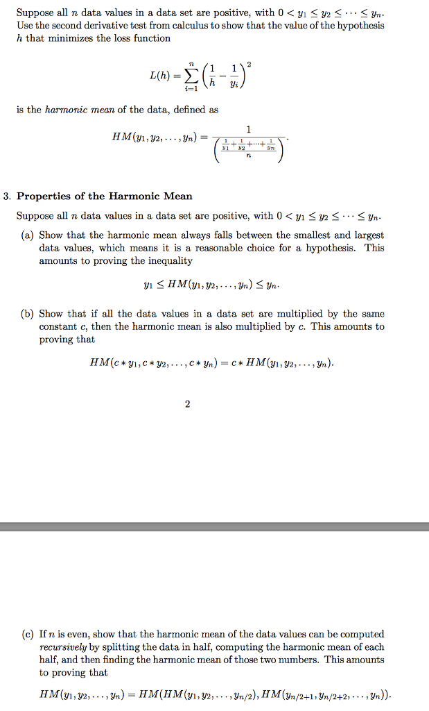 Suppose all n data values in a data set are positive, with 0 < yi < < Yn Use the second derivative test from calculus to show that the value of the hypothesis h that minimizes the loss function is the harmonic mean of the data, defined as TL 3. Properties of the Harmonic Mean Suppose all n data values in a data set are positive, with 0 < yi Y2-…-yn (a) Show that the harmonic mean always falls between the smallest and largest data values, which means it is a reasonable choice for a hypothesis. This amounts to proving the inequality (b) Show that if all the data values in a data set are multiplied by the same constant c, then the harmonic mean is also multiplied by c. This amounts to proving that (c) If n is even, show that the harmonic mean of the data values can be computed recursively by splitting the data in half, computing the harmonic mean of each half, and then finding the harmonic mean of those two numbers. This amounts to proving that