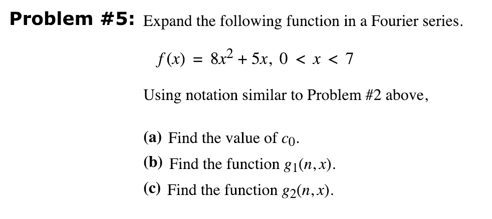 Problem #5: Expand the following function in a Fourier series. f(x) = 8x2 + 5x, 0 < x < 7 Using notation similar to Problem #2 above, (a) Find the value of co (b) Find the function g1(n,x) (c) Find the function g2(n, x)