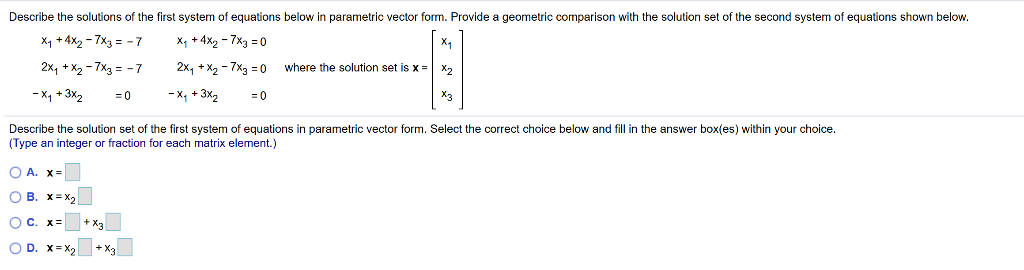 Describe the solutions of the first system of equations below in parametric vector form. Provide a geometric comparison with