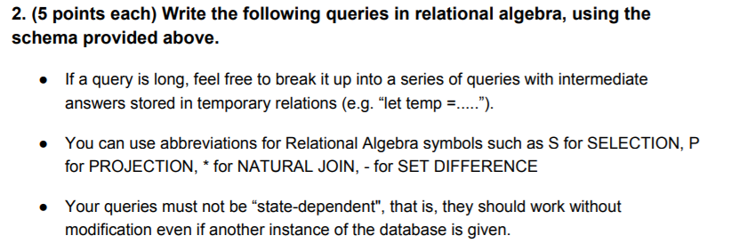2. (5 points each) Write the following queries in relational algebra, using the schema provided above. If a query is long, feel free to break it up into a series of queries with intermediate answers stored in temporary relations (e.g. let temp = . *) You can use abbreviations for Relational Algebra symbols such as S for SELECTION, P for PROJECTION, * for NATURAL JOIN,-for SET DIFFERENCE . Your queries must not be state-dependent, that is, they should work without modification even if another instance of the database is given. .