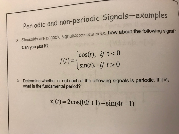Periodic and non-periodic Signals-examples Sinusoids are periodic signals:cosx and sinx, how about the followin Can you plot it? g signar cos(t), if t<0 sin(t), if t>0 f(t)- >Determine whether or not each of the following signals is periodic. If it is, what is the fundamental period? x(t)2cos(10t +1)-sin(4t -1)