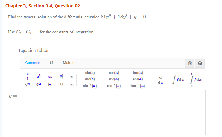 Chapter 3, Section 3.4, Question 02 Find the general solution of the differential equation 81y + 181/ + y = 0. Use C1, C2,... for the constants of integration. Equation Editor Common Ω Matrix 前日 sin(a) tan(a) ) csc(a) cos-1 (a) cos(a) く. 삐a) 때 읊 //da /,da ) ylijal u sin-1 (a) tan-i(a)