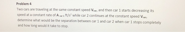 Problem 4 Two cars are traveling at the same constant speed Vear, and then car 1 starts decreasing its speed at a constant rate of A car 1 ft/s? while car 2 continues at the constant speed Vear determine what would be the separation between car 1 and car 2 when car 1 stops com and how long would it take to stop pletely