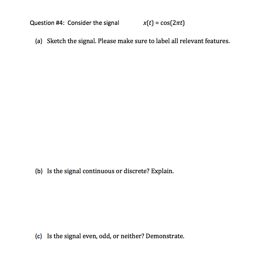 Question #4: Consider the signal x(t) cos(2π (a) Sketch the signal. Please make sure to label all relevant features. (b) Is the signal continuous or discrete? Explain. (c) Is the signal even, odd, or neither? Demonstrate