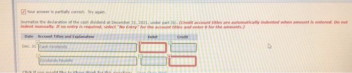 Your answer is partially correct. Try again Journalize the dedlaration of the cash dividend at December 31, 2021, under part (b). (Credit account titles are automatically indented when amount is entered. Do not indent manually. If no entry is required, select No Entry for the account titles and enter o for the amounts) Date Account T Dec. 31 |Cash Dividends Payable