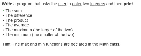 Write a program that asks the user to enter two integers and then print The sum The difference The product . The average he maximum (the larger of the two) The minimum (the smaller of the two) Hint: The max and min functions are declared in the Math class.
