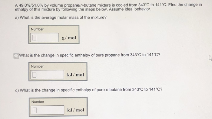 A 49.096/51.0% by volume propane/n-butane mixture is cooled from 343°C to 141 C. Find the change in ethalpy of this mixture by following the steps below. Assume ideal behavior a) What is the average molar mass of the mixture? Number g mol What is the change in specific enthalpy of pure propane from 343°C to 141C? Number kJ/ mol c) What is the change in specific enthalpy of pure n-butane from 343°C to 141°C? Number kJ/ mol