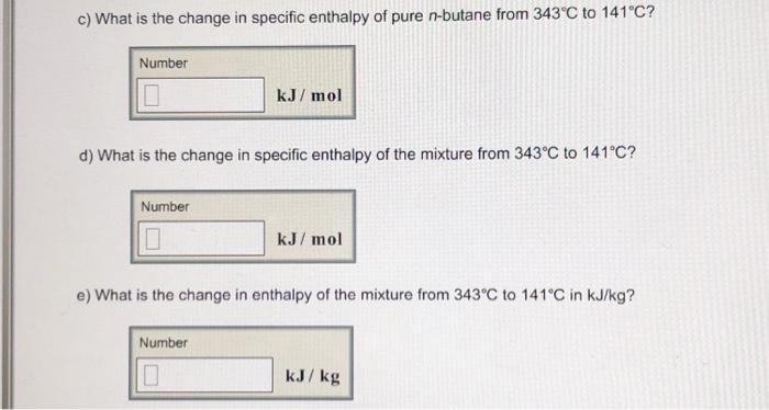c) What is the change in specific enthalpy of pure n-butane from 343 C to 141°C? Number kJ/ mol d) What is the change in specific enthalpy of the mixture from 343°C to 141°C? Number kJ/ mol e) What is the change in enthalpy of the mixture from 343 C to 141°C in kJ/kg? Number kJ/kg