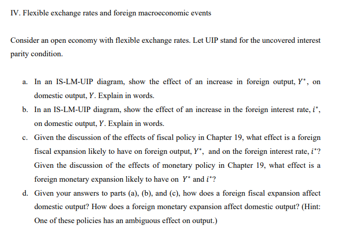 IV. Flexible exchange rates and foreign macroeconomic events Consider an open economy with flexible exchange rates. Let UIP stand for the uncovered interest parity condition. a. In an IS-LM-UIP diagram, show the effect of an increase in foreign output, Y, on domestic output, Y. Explain in words. b. In an IS-LM-UIP diagram, show the effect of an increase in the foreign interest rate,i on domestic output, Y. Explain in words. Given the discussion of the effects of fiscal policy in Chapter 19, what effect is a foreign fiscal expansion likely to have on foreign output, Y., and on the foreign interest rate, i? Given the discussion of the effects of monetary policy in Chapter 19, what effect is a foreign monetary expansion likely to have on Y andi? c. d. Given your answers to parts (a), (b), and (c), how does a foreign fiscal expansion affect domestic output? How does a foreign monetary expansion affect domestic output? (Hint: One of these policies has an ambiguous effect on output.)