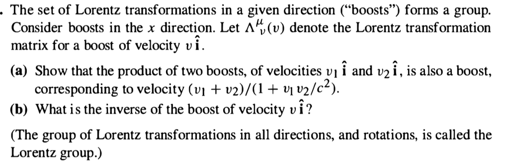 The set of Lorentz transformations in a given direction (boosts) forms a group. Consider boosts in the x direction. Let (u) denote the Lorentz transformation matrix for a boost of velocitv vi. (a) Show that the product of two boosts, of velocities vi i and v2i, is also a boost, corresponding to velocity (vi + v2)/(1 + vl v2/c (b) What is the inverse of the boost of velocity vi? (The group of Lorentz transformations in all directions, and rotations, is called the Lorentz group.)