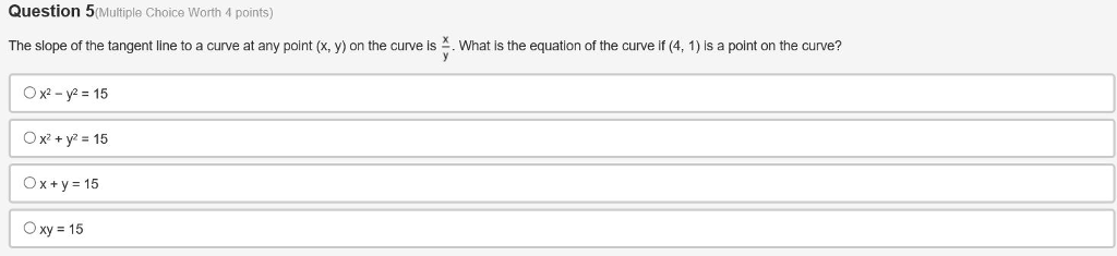 Question 5(Multiple Choice Worth 4 points) The slope of the tangent line to a curve at any point x y on the curve s 즈 Whats the equation of the curve 4 1 S a point on the curve? Ox-y 15 Ox+y 15 Oxty 15 Oxy 15