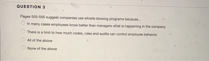 QUESTION 3 Pages 555-556 suggest companies use whistle blowing programs because... In many cases employees know better than m