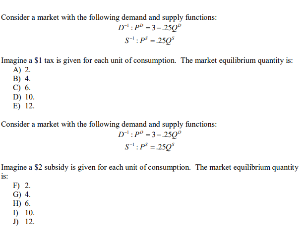 Consider a market with the following demand and supply functions: D: PD 3-250 S: P 250 Imagine a S1 tax is given for each unit of consumption. The market equilibrium quantity is: A) 2. B) 4 C) 6 D) 10 E) 12. Consider a market with the following demand and supply functions: D-1: PD3-250 S: P 250 Imagine a $2 subsidy is given for each unit of consumption. The market equilibrium quantity iS: F) 2. G) 4 H 6. I) 10. J) 12.