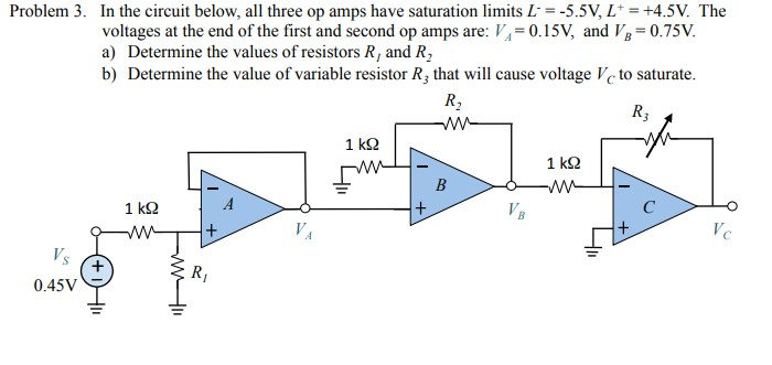 Problem 3. In the circuit below, all three op amps have saturation limits L5.5V, L +4.5V. The voltages at the end of the first and second op amps are:0.15V, and Vg 0.75v. a) Determine the values of resistors R, and R2 b) Determine the value of variable resistor R, that will cause voltage Vc to saturate. 1 k2 1 kS2 0.45V