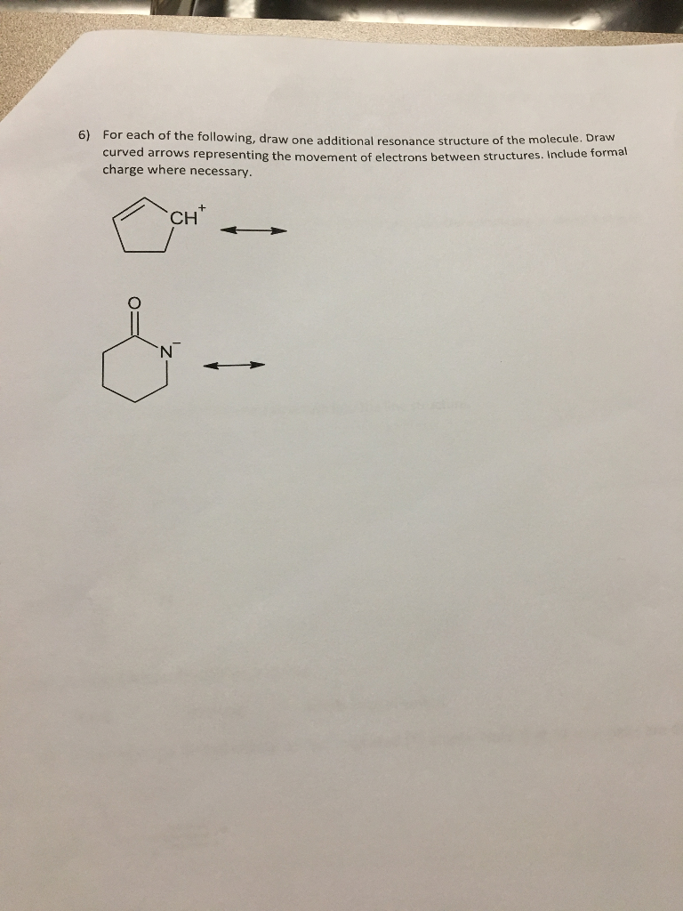 For each of the following, draw one additional resonance structure of the molecule. Draw curved arrows representing the movement of electrons between structures. Include forma charge where necessary. 6) Cr CH