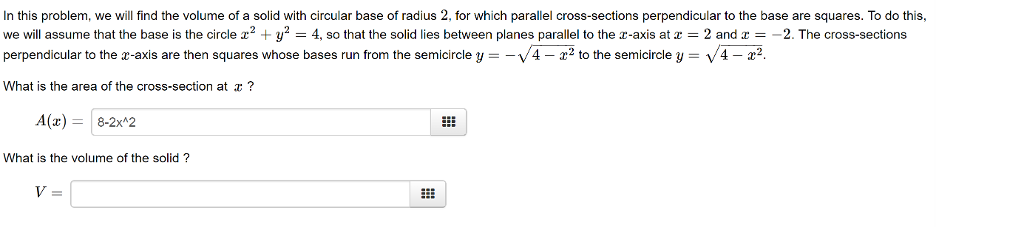 In this problem, we will find the volume of a solid with circular base of radius 2, for which parallel cross-sections perpendicular to the base are squares. To do this we will assume that the base is the circle z2 + y2 4, so that the solid i es between planes para e to the z-axis atz 2 and X 2 The cross-sections perpendicular to the x-axis are then squares whose bases run from the semicircle = Z2 to the semicircle : V 22 What is the area of the cross-section at r? A(x)8-2x42 What is the volume of the solid?