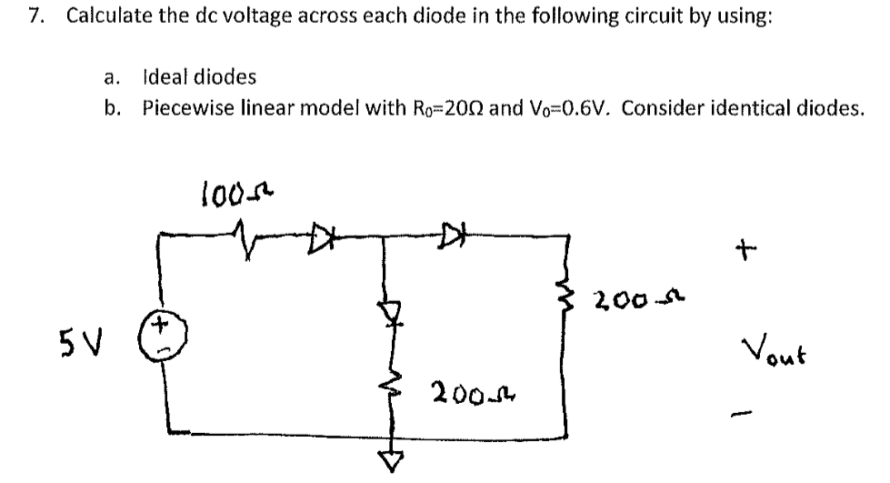 7. Calculate the de voltage across each diode in the following circuit by using: Ideal diodes Piecewise linear model with Ro 20Ω and Vo-0.6V. Consider identical diodes. a. b. loon Otu 200