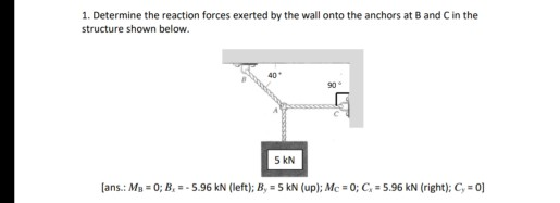 1. Determine the reaction forces exerted by the wall onto the anchors at B and C in the structure shown below. 40 90° S kN lans.: MB-o; B.-. 5.96 KN (left); В.-5 KN (up); Mc-О; C: 5.96 KN (right); C.-0]