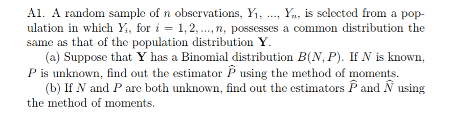 Al. A random sample of n observations, Yi, ..., Yn, is selected from a pop- ulation in which Yi, for i-1, 2, ..., n, possesses a common distribution the same as that of the population distribution Y. (a) Suppose that Y has a Binomial distribution B(N, P). If N is known, P is unknown, find out the estimator P using the method of moments (b) If N and P are both unknown, find out the estimators P and N using the method of moments.