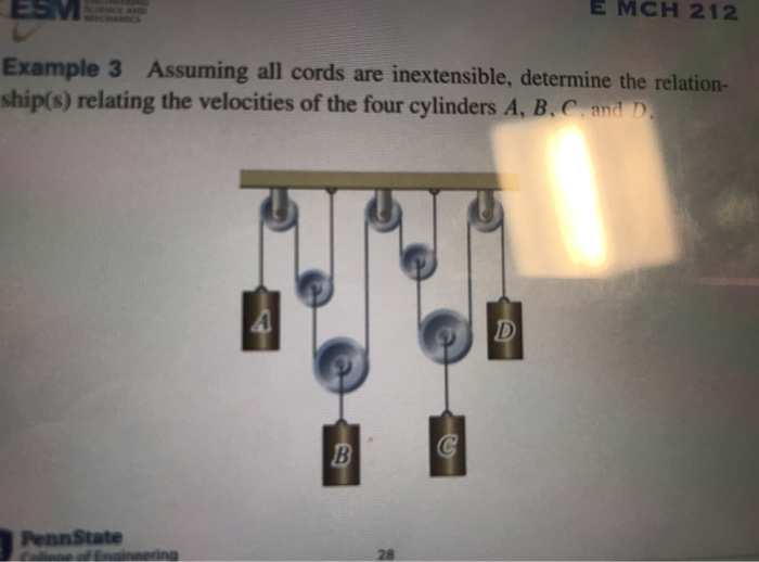 E MCH 212 Example 3 Assuming all cords are inextensible, determine the relation- ship(s) relating the velocities of the four cylinders A, B. D 28