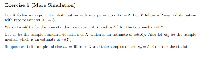 Exercise 5 (More Simulation) Let X follow an exponential distribution with rate parameter λ -2. Let Y follow a Poisson distribution with rate parameter Ay 3 We write sd(X) for the true standard deviation of X and m(Y) for the true median of Y Let s be the sample standard deviation of X which is an estimate of sd(X). Also let my be the sample median which is an estimate of m(Y) Suppose we take samples of size n 10 from X and take samples of size ny-5. Consider the statistic
