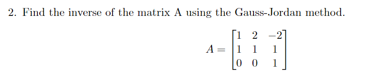 2. Find the inverse of the matrix A using the Gauss-Jordan method. 1 2-2 0 0 1