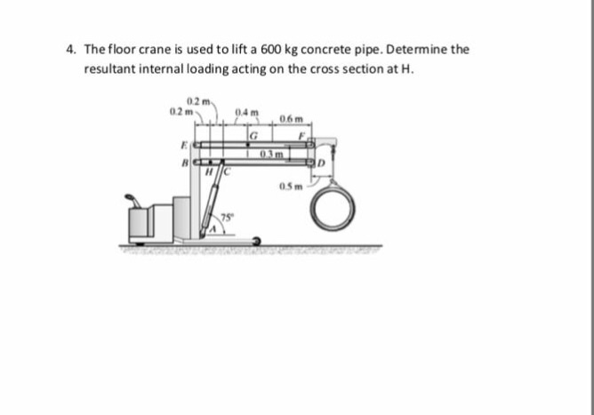 4. The floor crane is used to lift a 600 kg concrete pipe. Determine the resultant internal loading acting on the cross section at H 02 m 02 m 05m าร