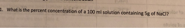 . What is the percent concentration of a 100 ml solution containing 5g of Naci?