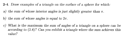 2-4. Draw examples of a triangle on the surface of a sphere for which a) the sum of whose interior angles is just slightly greater than π. b) the sum of whose angles is equal to 2π c) What is the maximum the sum of angles of a triangle on a sphere can be according to (2.4)? Can you exhibit a triangle where the sum achieves this value?