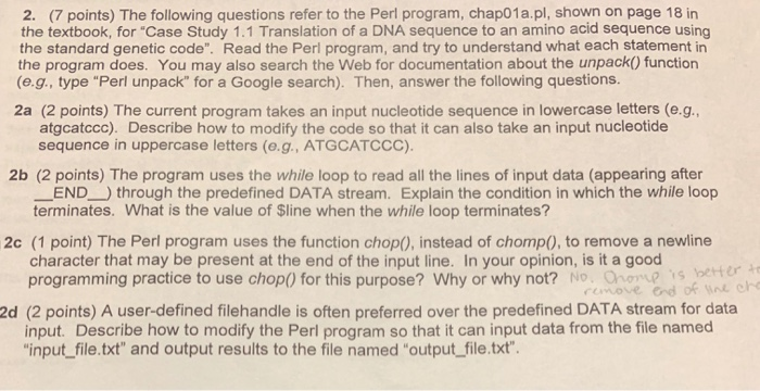 2. (7 points) The following questions refer to the Perl program, chap01a.pl, shown on page 18 in the textbook, for Case Study 1.1 Translation of a DNA sequence to an amino acid sequence using the standard genetic code. Read the Perl program, and try to understand what each statement in the program does. You may also search the Web for documentation about the unpack() function (e.g., type Perl unpack for a Google search). Then, answer the following questions 2a (2 points) The current program takes an input nucleotide sequence in lowercase letters (e.g atgcatccc). Describe how to modify the code so that it can also take an input nucleotide sequence in uppercase letters (e.g., ATGCATCCC). 2b (2 points) The program uses the while loop to read all the lines of input data (appearing after END through the predefined DATA stream. Explain the condition in which the while loop terminates. What is the value of Sline when the while loop terminates? 2c (1 point) The Perl program uses the function chop), instead of chomp0, to remove a newline character that may be present at the end of the input line. In your opinion, is it a good programming practice to use chopO for this purpose? Why or why not? No. O o is better 2d (2 points) A user-defined filehandle is often preferred over the predefined DATA stream for data input. Describe how to modify the Perl program so that it can input data from the file named input file.txt and output results to the file named output file.txt.