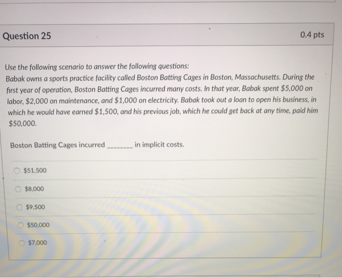 Question 25 0.4 pts Use the following scenario to answer the following questions: Babak owns a sports practice facility called Boston Batting Cages in Boston, Massachusetts. During the first year of operation, Boston Batting Cages incurred many costs. In that year, Babak spent $5,000 on labor, $2,000 on maintenance, and $1,000 on electricity. Babak took out a loan to open his business, in which he would have earned $1,500, and his previous job, which he could get back at any time, paid him $50,000. Boston Batting Cages incurred.in implicit costs $51,500 $8,000 $9,500 $50,000 $7,000