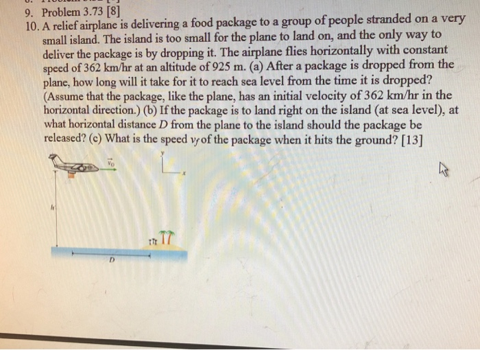 9. Problem 3.73 [8] 10. A relief airplane is delivering a food package to a group of people stranded on a very small sland. T