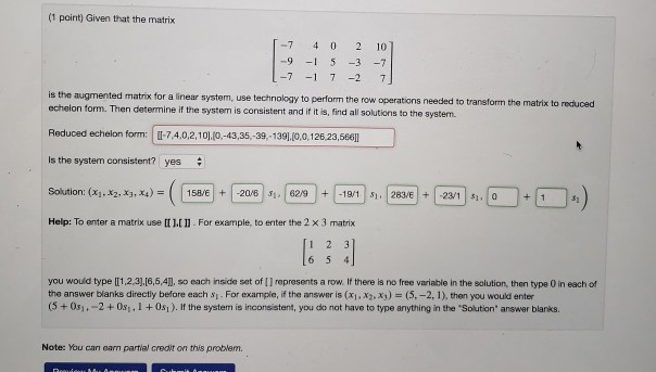 (1 point) Given that the matrix 7 4 0 2 10 7-1 7-2 7 is the augmented matrix for a linear system, use technology to perform the row operations needed to transform the matrix to reduced echelon form. Then determine if the system is consistent and if it is, find all solutions to the system. Reduced echelon form: 1-7,4.0,2.101(0-43.35,-39,139),(0.0.126.23,586m Is the system consistent? yes # Solution: (x1-X2, x3,x4) = (1158/E | + |-206|$1,1629|+|-19/1 |sn]283/E1+1-23/1 | $1.10-1 Help: To enter a matrix use Dil]. For example, to en er the 2 × 3 matrix 131 3 you would type [1,2,3],[6,5,41, so each inside set of [1 represents a row. If there is no free variable in the solution, then type 0 in each of the answer blanks directly before each s1 For example, if the answer is (xi, xz.x3) (5,-2, 1), then you would enter (5 + 0s1+-2 + 0sı , 1 + 0si ). İf the systern is inconsistent, you do not have to type anything in the Souton, answer blanks. Note: You can earn partial credit on this problem