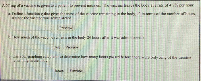 A 57 mg of a vaccine is given to a patient to prevent measles. The vaccine leaves the body at a rate of 4.7% per hour. a. Define a function g that gives the mass of the vaccine remaining in the body, V, in terms of the number of hours, otic n sincc the vaccinc was administered. Preview b. How much of the vaccine remains in the body 24 hours after it was administered? mg Preview c Use your graphing calculator to determine how many hours passed before there were only 5mg of the vaccine remaining in the body hours Previcw