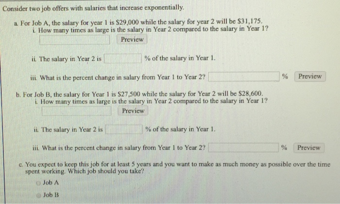 Consider two job offers with salaries that increase exponentially a a. For Job A, the salary for year 1 is $29,000 while the salary for year 2 will be $31,17:5 . i. How many times as large is the salary in Year 2 compared to the salary in Year 1? Preview i The salary in Year 2 is 1 % of the salary in Year 1. % Preview ii What is the percent change in salary from Year 1 to Year 2? b. For Job B, the salary for Year 1 is $27,500 while the salary for Year 2 will be $28,600. i. How many times as large Is the salary in Year 2 compared to the salary in Year 1? Preview i. The salary in Year 2 is % of the salary in Year 1. iL. What is the percent change in salary from Year I to Year 2? % Preview c. You expect to keep this job for at least 5 years and you want to make as much money as possible over the time spent working. Which job should you take? ) Job A Job B