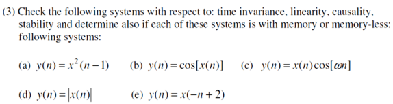 (3) Check the following systems with respect to: time invariance, linearity, causality stability and determine also if each of these systems is with memory or memory-less: following systems: (a) yon)-r(n-l) (b) y(n) co(n)] (c) y(n)-xn)cosln 08