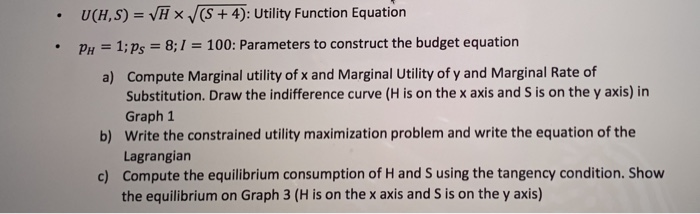 =(): M7xV SH UtilityFunctionEquation budgetequation рн 1; ps-8:1 = 100: Parameters to construct the budget equation Compute Marginal utility of x and Marginal Utility of y and Marginal Rate of Substitution. Draw the indifference curve (H is on the x axis and S is on the y axis) in Graph 1 Write the constrained utility maximization problem and write the equation of the Lagrangiarn Compute the equilibrium consumption of H and S using the tangency condition. Show the equilibrium on Graph 3 (H is on the x axis and S is on the y axis) a) b) c)