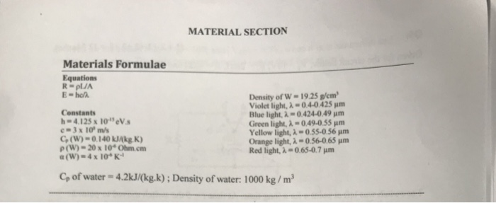 MATERIAL SECTION Materials Formulae Equations Constants h4.125x 10eV 3 x 10 m/s Co(W)-o.140 kJAkg K) ρ(W)-20 x 10. Ohn1cm Density of W-19.25 gen Violet light, λ-04-0 425 μm Blue light, λ-0424-0 49 Green light, λ-O 49-055 μm Yellow light, λ-0.55-0 56 μm Orange light, λ-056065 μm Red light, λ-065-0.7 μm C of water 4.2kJ/(kg.k); Density of water: 1000 kg/m