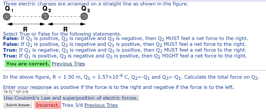 Three electric charges are arranged on a straight line as shown in the fiqure. 3 False: I Cn is positive, v io neyanive aneren ts negative, then Q2 MUST feel a net force to the right. Select True or False for the following False: If Q1 is positive, Q2 is negative and Q3 is negative, then Q2 MUST feel a net force to the right. False: If Q1 is positive, Q2 is negative and Q3 is positive, then Q2 MUST feel a net force to the right. True: If Q1 is negative, Q2 is negative and Q3 is positive, then Q2 MUST feel a net force to the right. True: If Q1 is positive, Q2 is negative and Q3 is positive, then Q2 MIGHT feel a net force to the right. You are correct. Previous Tries In the above figure, R-1.50 m, Q1-1.57x10-6 C, Q2-1 and Q3--Q1. Calculate the total force on Q2 Entertvour response as positive if the force is to the right and negative if the force is to the left. Subnmit Answer Incorrect. Tries 3/6 Previous Tries 19.72 104-3 N Use Coulombs Law and superposition of electric forces