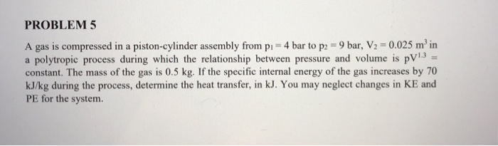 PROBLEM 5 A gas is compressed in a piston-cylinder assembly from pi 4 bar to p 9 bar, V2 0.025 m2 in a polytropic process during which the relationship between pressure and volume is pV3 constant. The mass of the gas is 0.5 kg. If the specific internal energy of the gas increases by 70 kJ/kg during the process, determine the heat transfer, in kJ. You may neglect changes in KE and PE for the system.