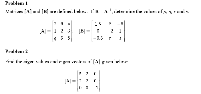 Problem 1 Matrices [A] and [B] are defined below. If B-A-, determine the values of p, q, r and s. 1.5 8 -5 -0.5 rs Problem 2 Find the eigen values and eigen vectors of [A] given belo: [A]=12 2 0 0-1