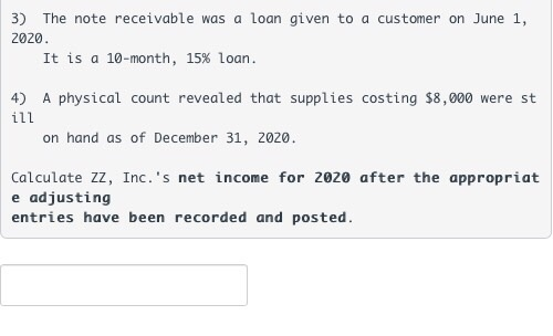 3) The note receivable was a loan given to a customer on June 1, 2020 It is a 10-month, 15% loan 4) A physical count revealed that supplies costing $8,000 were st on hand as of December 31, 2020 Calculate ZZ, Inc.s net income for 2020 after the appropriat e adjusting entries have been recorded and posted