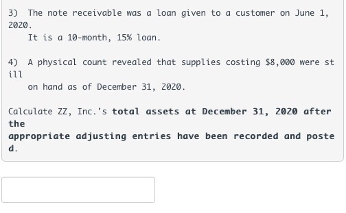 3) The note receivable was a loan given to a customer on June 1, 2020 It is a 10-month, 15% loan. 4) A physical count revealed that supplies costing $8,000 were st on hand as of December 31, 2020. Calculate ZZ, Inc. s total assets at December 31, 2020 after the appropriate adjusting entries have been recorded and poste d.