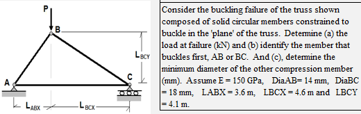 Consider the buckling failure of the truss shown composed of solid circular members constrained to buckle in the plane of the truss. Determine (a) the load at failure (kN) and (b) identify the member that BCYbuckles first, AB or B C. And (e), determine th e minimum diameter of the other compression member (mm). Assume E 150 GPa, DiaAB 14mm, DiaBC = 18 mm LABX 3.6 m, LBCX = 4.6 m and LBCY =4.1 m. LABX Lacx